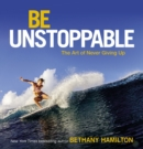 Image for Be unstoppable: the art of never giving up