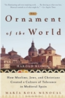 Image for The ornament of the world  : how Muslims, Jews, and Christians created a culture of tolerance in medieval Spain
