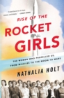 Image for Rise of the rocket girls  : the women who propelled us, from missiles to the Moon to Mars