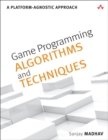 Image for Game programming algorithms and techniques  : a platform-agnostic approach