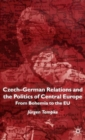Image for Czech-German relations and the politics of Central Europe  : from Bohemia to the EU