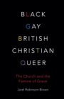 Image for Black, Gay, British, Christian, Queer : Church and The Famine of Grace