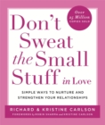Image for Don't sweat the small stuff in love  : simple ways to nuture and strengthen your relationships while avoiding the habits that break down your loving connection