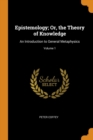 Image for Epistemology; Or, the Theory of Knowledge : An Introduction to General Metaphysics; Volume 1