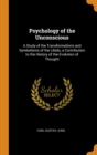 Image for Psychology of the Unconscious : A Study of the Transformations and Symbolisms of the Libido, a Contribution to the History of the Evolution of Thought