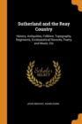 Image for Sutherland and the Reay Country : History, Antiquities, Folklore, Topography, Regiments, Ecclesiastical Records, Poetry and Music, Etc