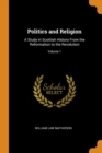 Image for Politics and Religion : A Study in Scottish History from the Reformation to the Revolution; Volume 1