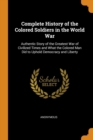 Image for Complete History of the Colored Soldiers in the World War : Authentic Story of the Greatest War of Civilized Times and What the Colored Man Did to Uphold Democracy and Liberty