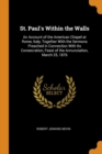 Image for St. Paul's Within the Walls : An Account of the American Chapel at Rome, Italy, Together with the Sermons Preached in Connection with Its Consecration, Feast of the Annunciation, March 25, 1876