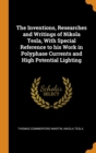 Image for The Inventions, Researches and Writings of Nikola Tesla : With Special Reference to His Work in Polyphase Currents and High Potential Lighting