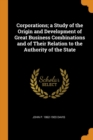 Image for Corporations; A Study of the Origin and Development of Great Business Combinations and of Their Relation to the Authority of the State