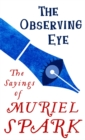 Image for The observing eye  : the sayings of Muriel Spark