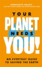Image for Your planet needs you!  : an everyday guide to saving the Earth