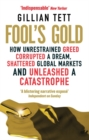Image for Fool's gold  : how unrestrained greed corrupted a dream, shattered global markets and unleashed a catastrophe