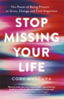 Image for Stop missing your life  : the power of being present - to grow, change and find happiness