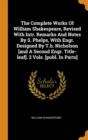 Image for The Complete Works of William Shakespeare, Revised with Intr. Remarks and Notes by S. Phelps, with Engr. Designed by T.H. Nicholson [and a Second Engr. Title-Leaf]. 2 Vols. [publ. in Parts]