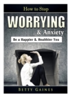 Image for How to Stop Worrying & Anxiety : Be a Happier & Healthier You