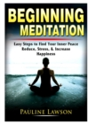 Image for Beginning Meditation : Easy Steps to Find Your Inner Peace, Reduce Stress, & Increase Happiness
