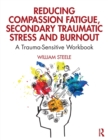 Image for Reducing compassion fatigue, secondary traumatic stress and burnout  : a trauma-sensitive workbook