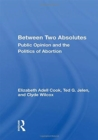 Image for Between Two Absolutes : Public Opinion And The Politics Of Abortion