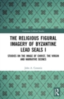 Image for The religious figural imagery of Byzantine lead sealsVolume 1,: Studies on the image of Christ, the Virgin and narrative scenes