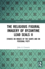Image for The religious figural imagery of Byzantine lead sealsII,: Studies on images of the saints and on personal piety