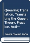 Image for Queering translation, translating the queer  : theory, practice, activism