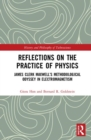 Image for Reflections on the Practice of Physics : James Clerk Maxwell's Methodological Odyssey in Electromagnetism