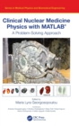 Image for Clinical nuclear medicine physics with MATLAB  : a problem solving approach