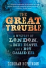 Image for The great trouble  : a mystery of London, the blue death, and a boy called Eel