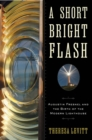 Image for A short bright flash  : Augustin Fresnel and the birth of the modern lighthouse