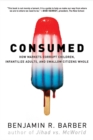 Image for Consumed  : how markets corrupt children, infantilize adults, and swallow citizens whole