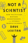 Image for Not a Scientist : How Politicians Mistake, Misrepresent, and Utterly Mangle Science