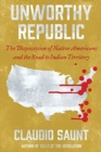 Image for Unworthy republic  : the dispossession of Native Americans and the road to Indian territory