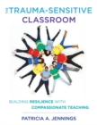 Image for The trauma-sensitive classroom  : building resilience with compassionate teaching