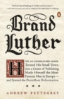 Image for Brand Luther  : how an unheralded monk turned his small town into a center of publishing, made himself the most famous man in Europe - and started the Protestant Reformation