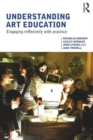 Image for Understanding art education  : engaging reflexively with practice