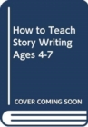 Image for How to teach story writing, ages 4-7
