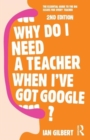 Image for Why do I need a teacher when I've got Google?  : the essential guide to the big issues for every teacher