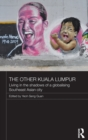 Image for The other Kuala Lumpur  : living in the shadows of a globalising Southeast Asian city