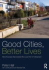 Image for Good cities, better lives  : how Europe discovered the lost art of urbanism