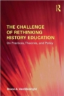 Image for The challenge of rethinking history education  : on practices, theories, and policy