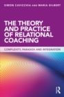 Image for The theory and practice of relational coaching: complexity, paradox and integration