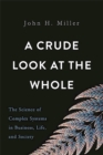 Image for A crude look at the whole  : the science of complex systems in business, life, and society