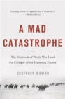 Image for A mad catastrophe  : the outbreak of World War I and the collapse of the Habsburg Empire
