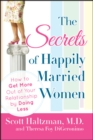 Image for The secrets of happily married women: how to get more out of your relationship by doing less