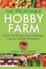 Image for The profitable hobby farm  : how to build a sustainable local foods business