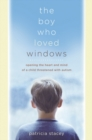 Image for The boy who loved windows  : opening the heart and mind of a child threatened with autism