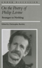 Image for On the Poetry of Philip Levine : Stranger to Nothing