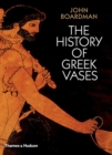 Image for The history of Greek vases  : potters, painters and pictures
